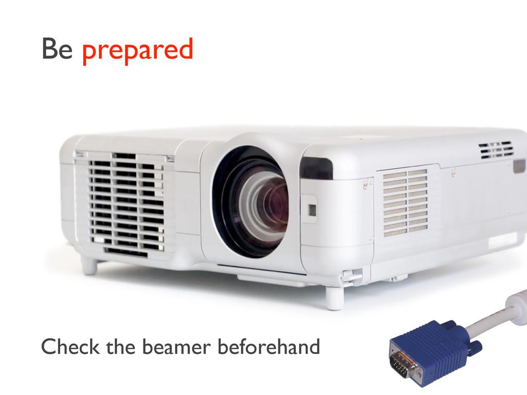 Be prepared Check the beamer beforehand