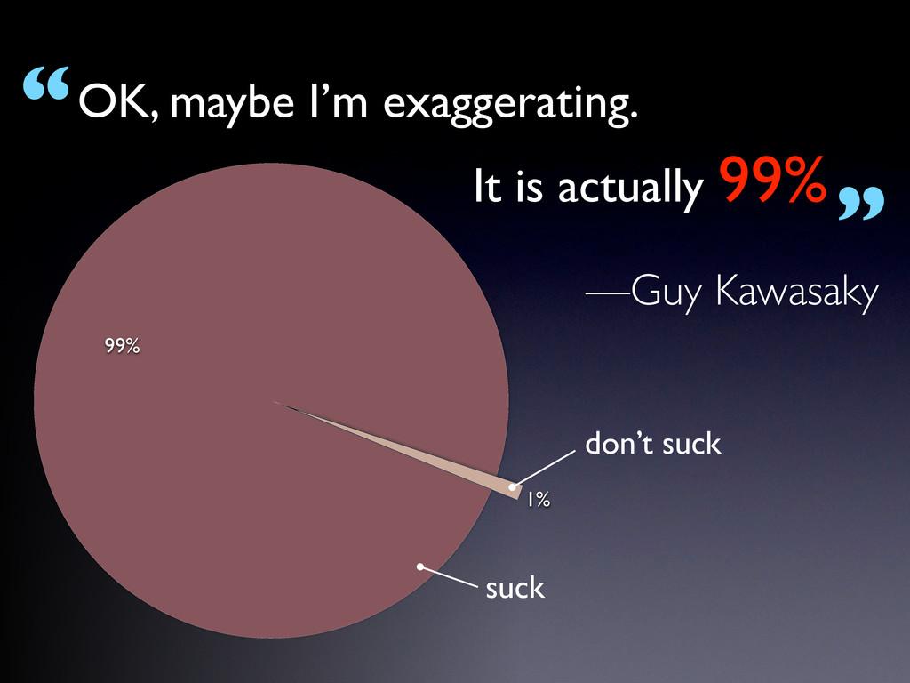 """—Guy Kawasaky OK, maybe I'm exaggerating. """" """" I..."""