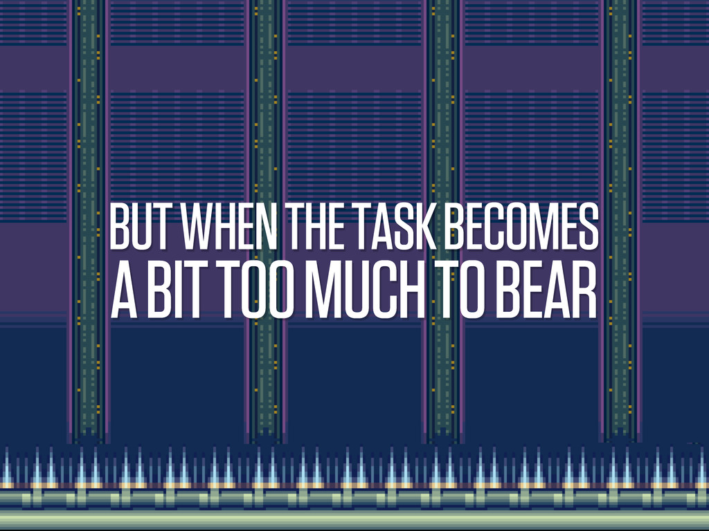 BUT WHEN THE TASK BECOMES A BIT TOO MUCH TO BEAR