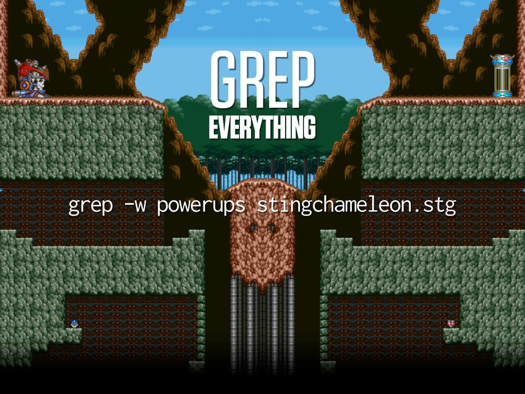 GREP EVERYTHING grep -w powerups stingchameleon...