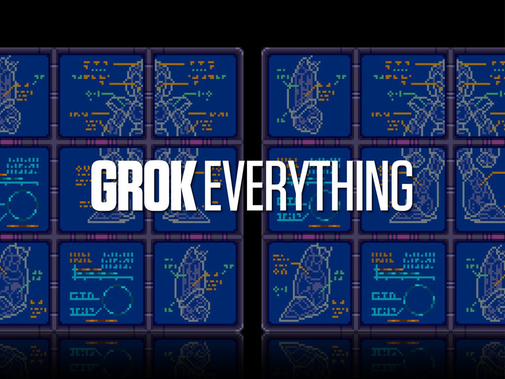 GROK EVERYTHING