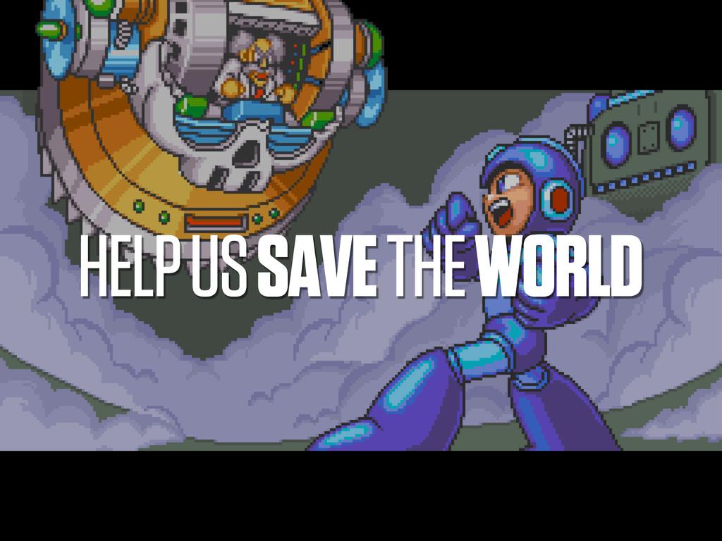HELP US SAVE THE WORLD
