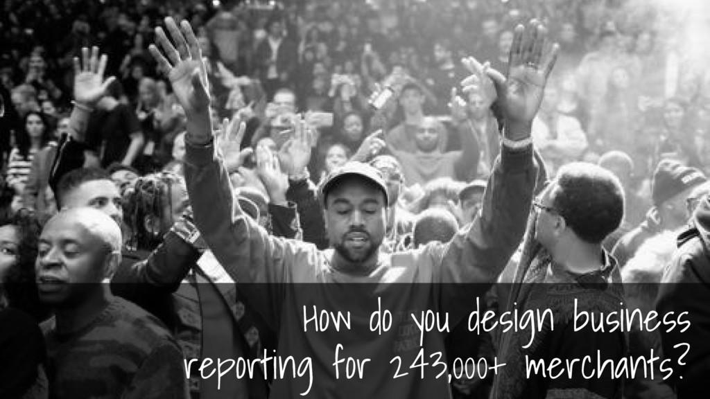 How do you design business reporting for 243,00...