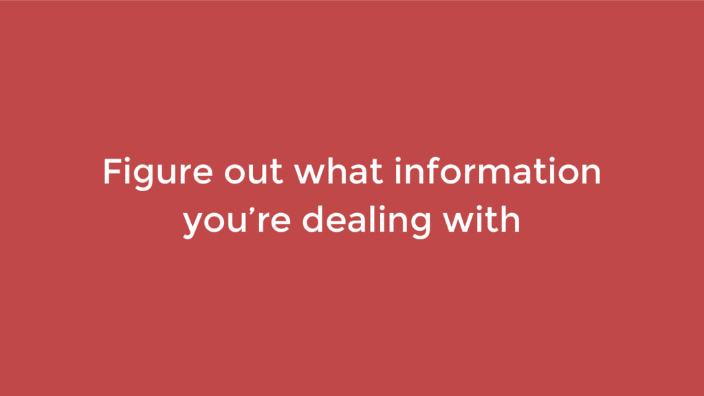 Figure out what information you're dealing with
