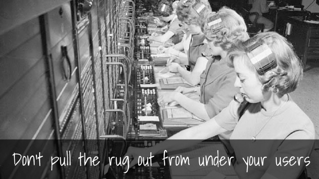 Don't pull the rug out from under your users