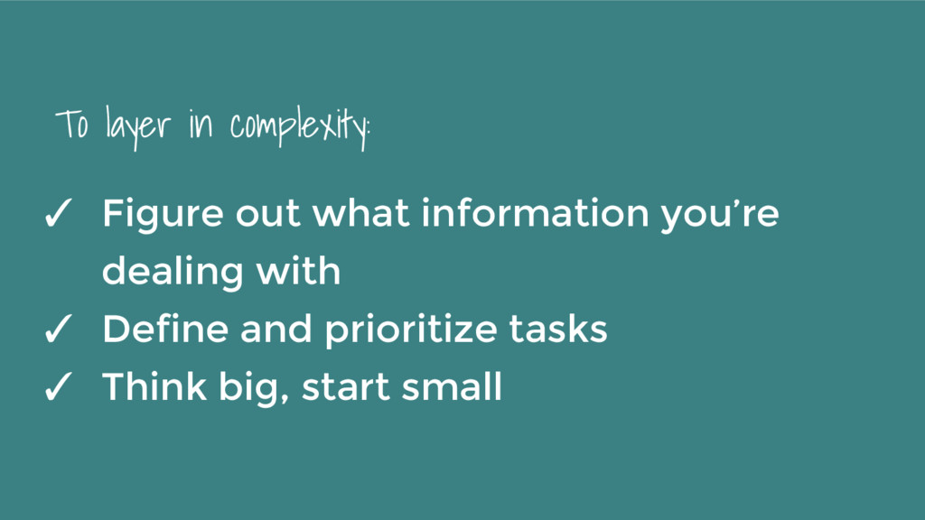 To layer in complexity: ✓ Figure out what infor...