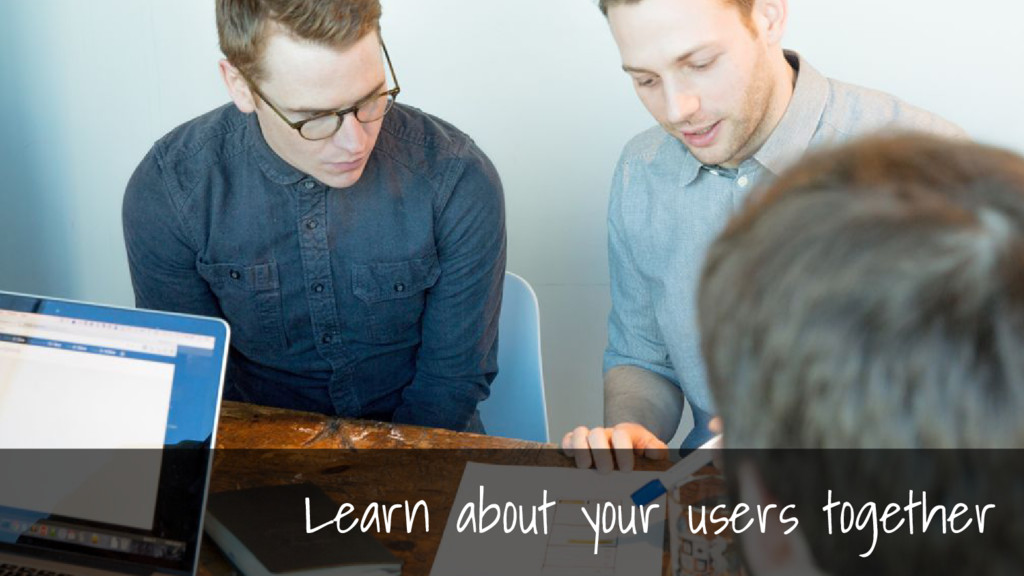 Learn about your users together