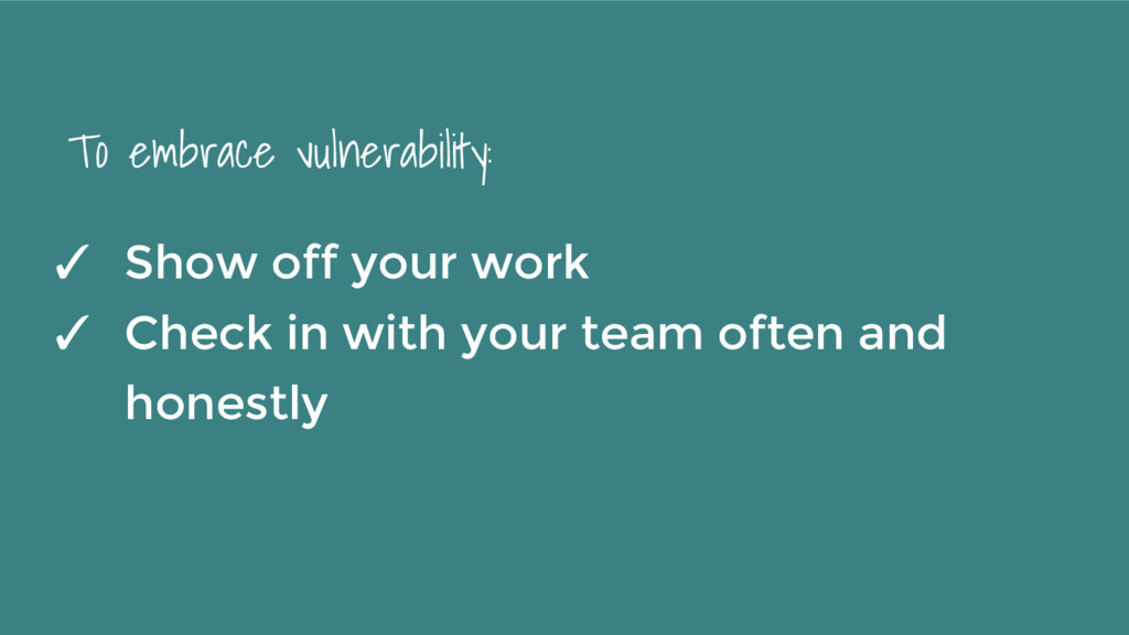 To embrace vulnerability: ✓ Show off your work ...