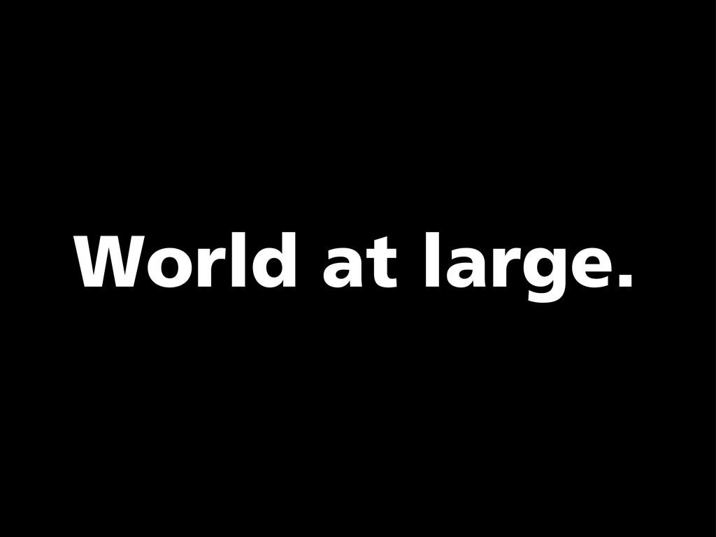 World at large.
