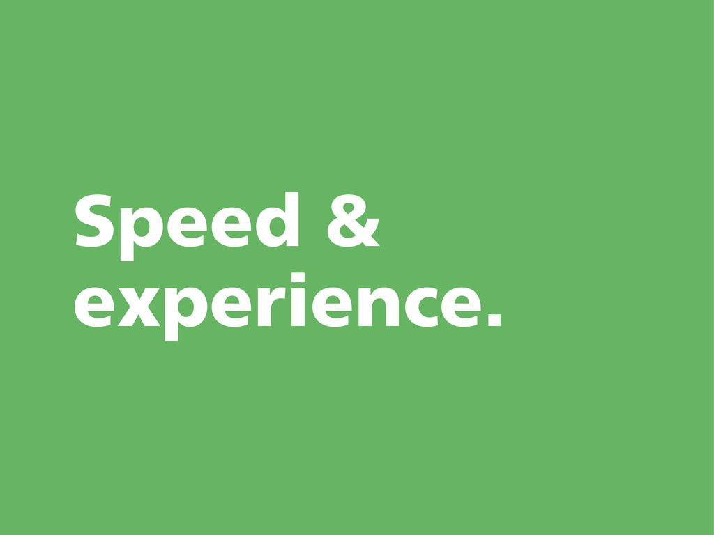 Speed & experience.