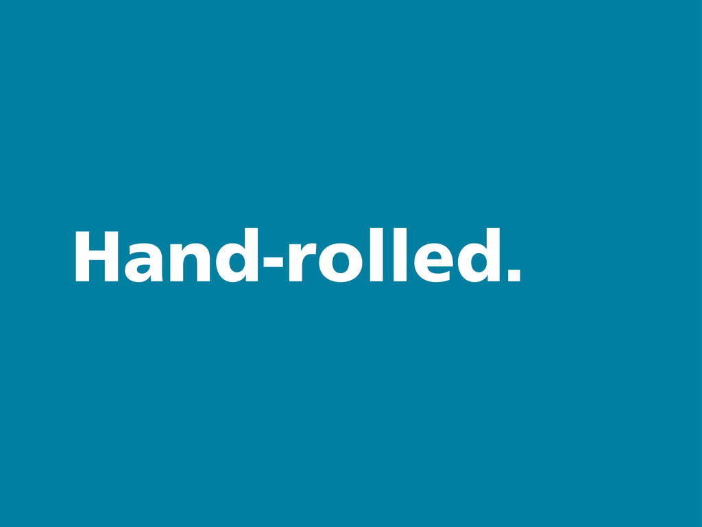 Hand-rolled.