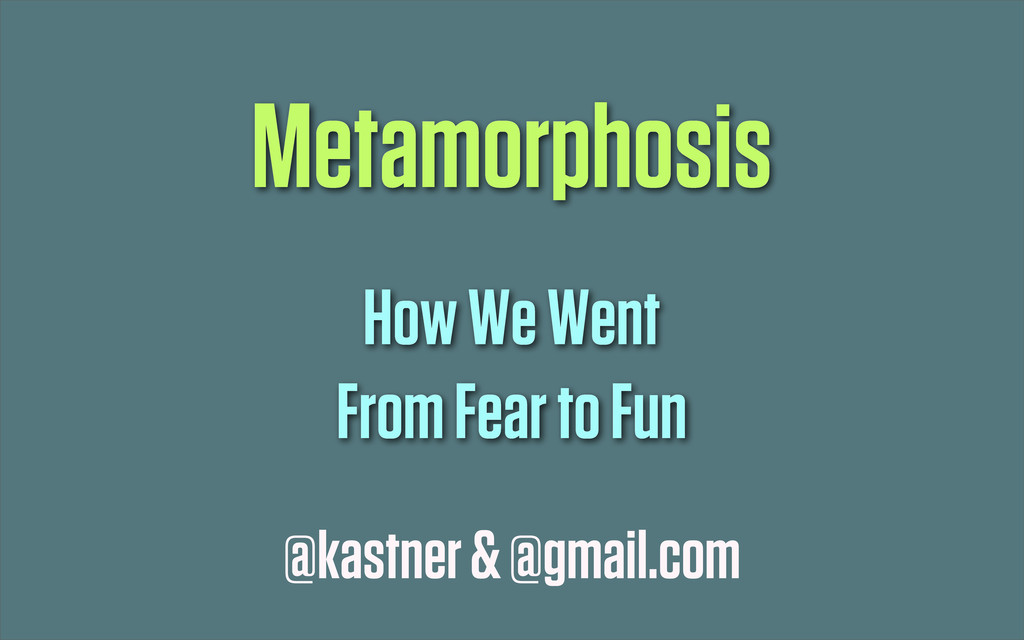 @kastner & @gmail.com Metamorphosis How We Went...