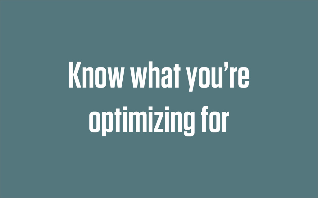 Know what you're optimizing for