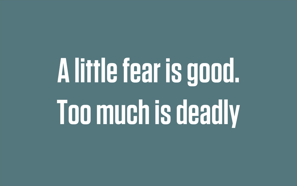 A little fear is good. Too much is deadly