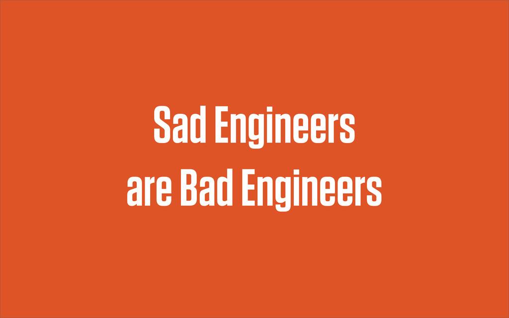 Sad Engineers are Bad Engineers