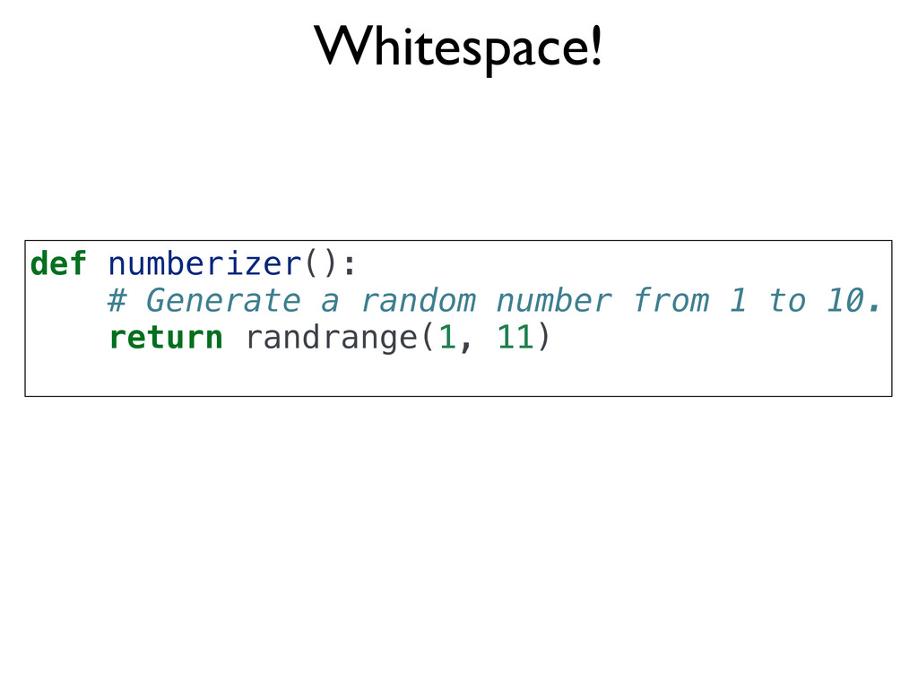 Whitespace! def numberizer(): # Generate a rand...