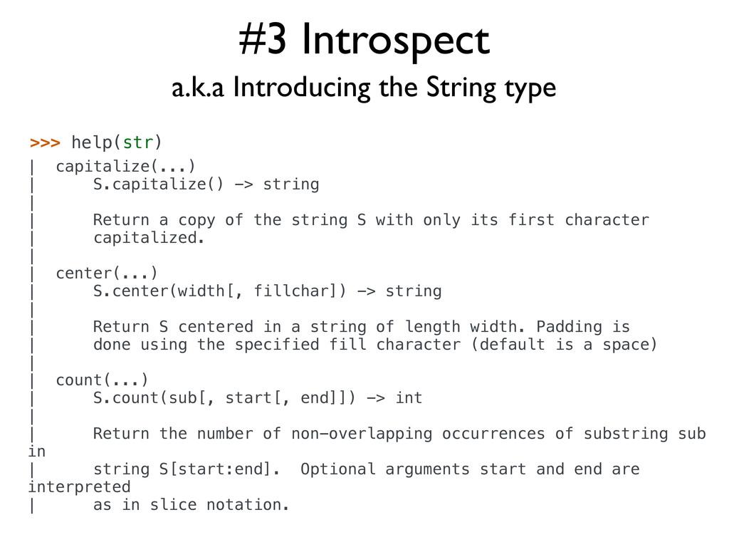 #3 Introspect >>> help(str) | capitalize(...) |...