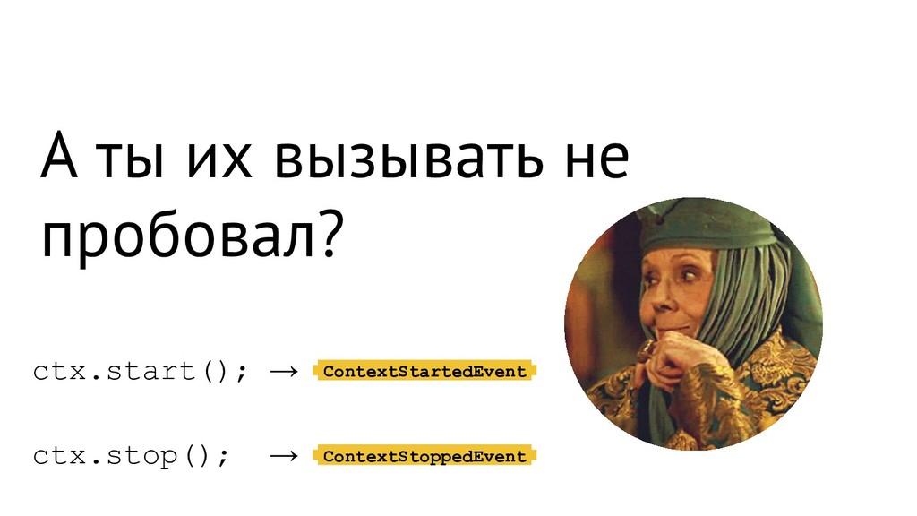 А ты их вызывать не пробовал? ctx.start(); → ct...