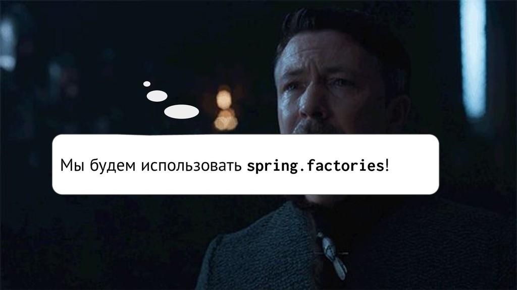 Мы будем использовать spring.factories!