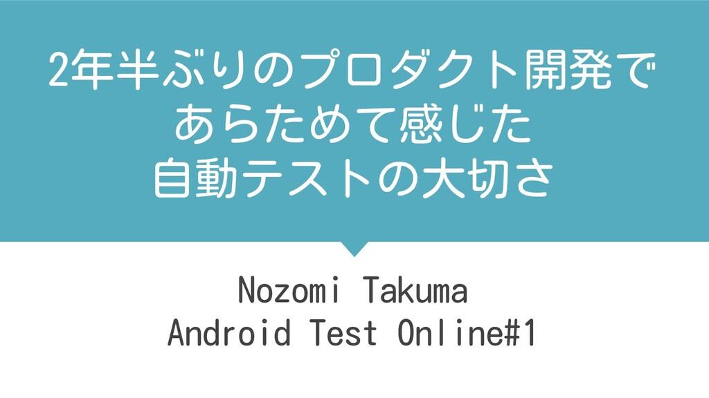 2年半ぶりのプロダクト開発で あらためて感じた 自動テストの大切さ Nozomi Takuma...