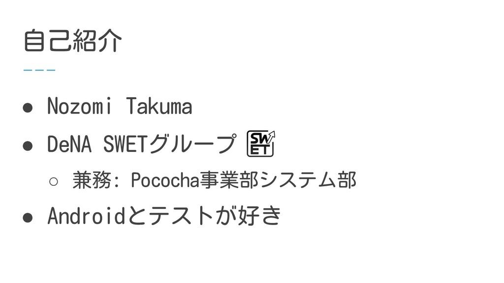 自己紹介 ● Nozomi Takuma ● DeNA SWETグループ ○ 兼務: Poco...