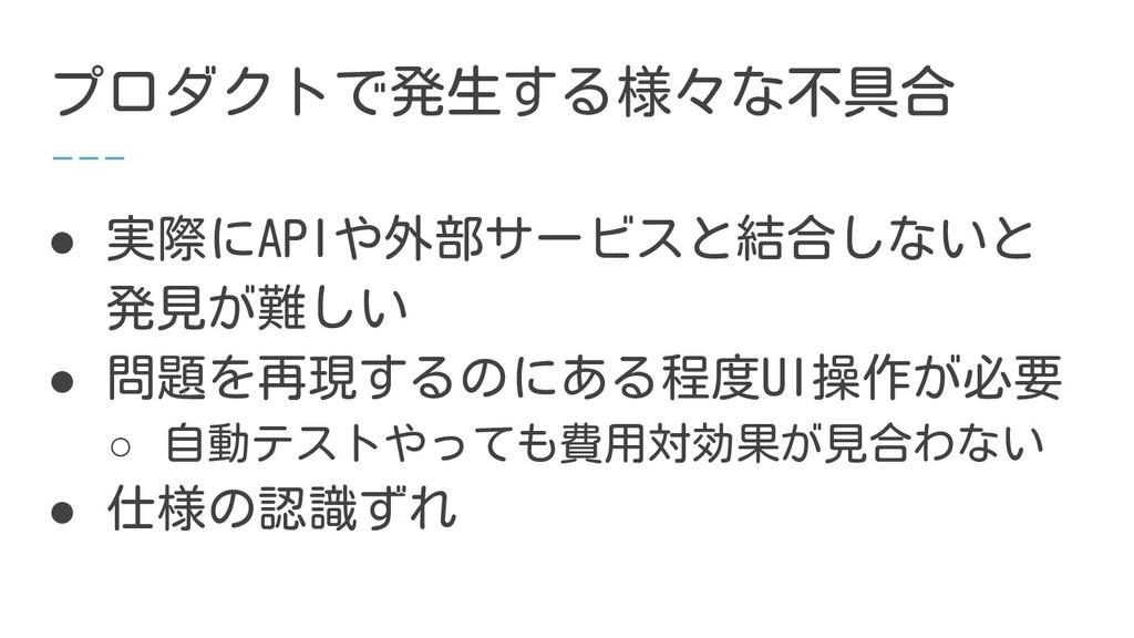 プロダクトで発生する様々な不具合 ● 実際にAPIや外部サービスと結合しないと 発見が難しい ...