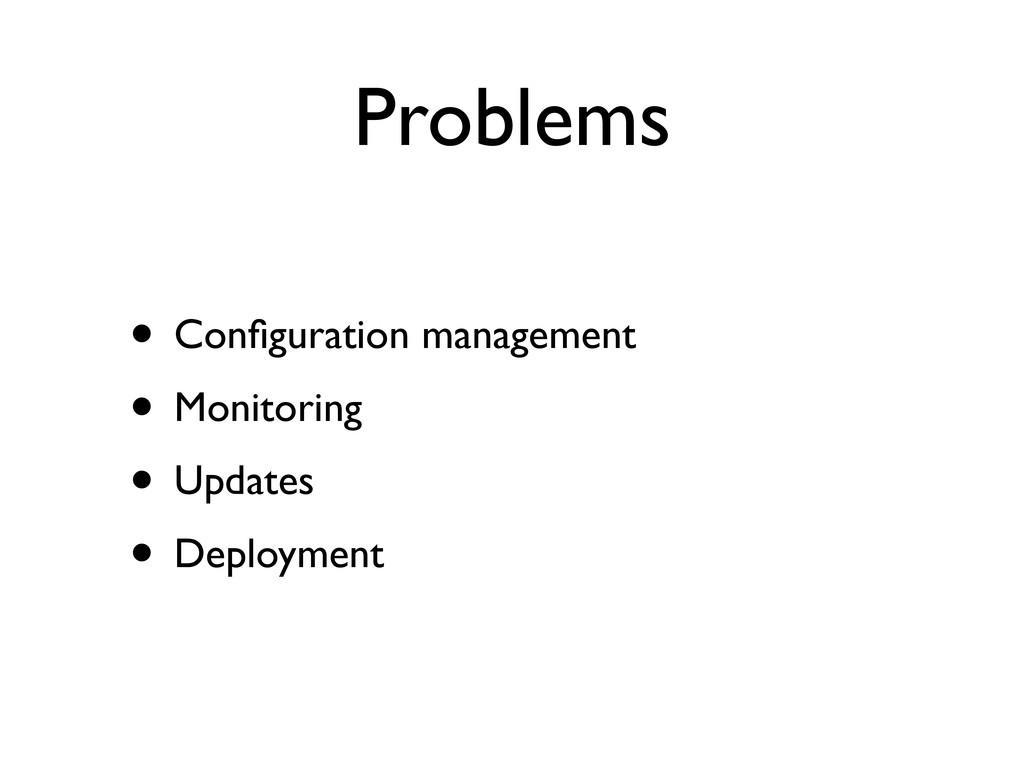 Problems • Configuration management • Monitoring...