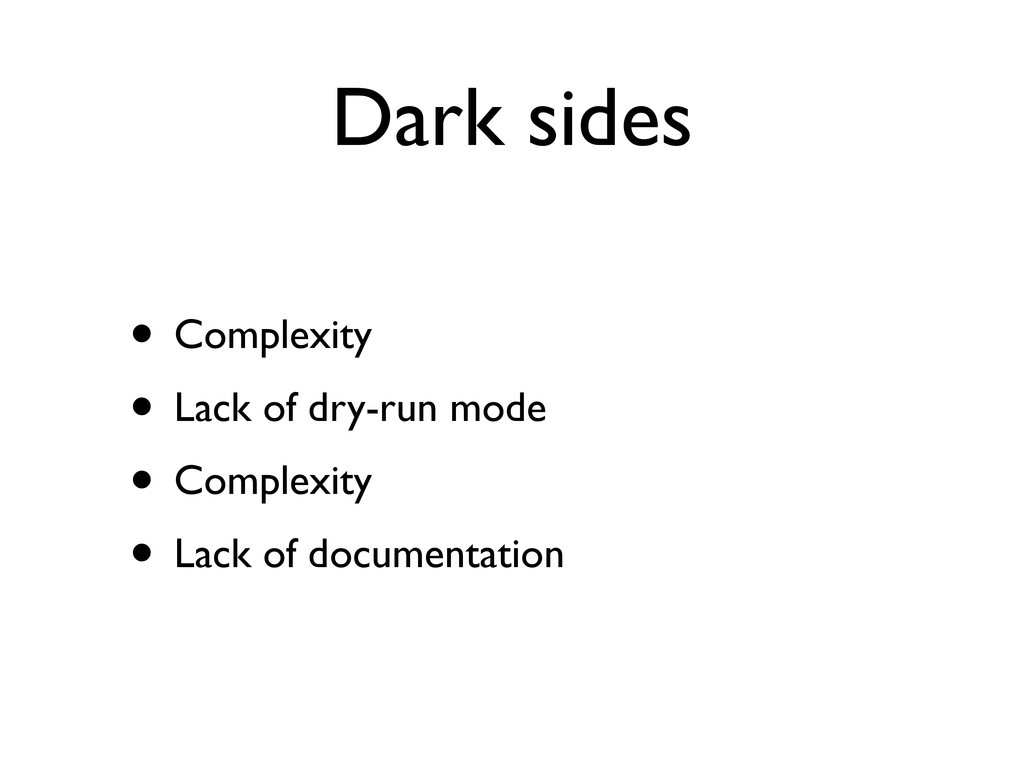 Dark sides • Complexity • Lack of dry-run mode ...