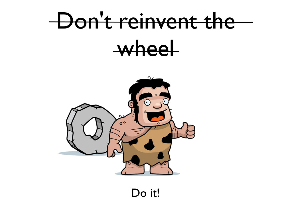 Don't reinvent the wheel Do it!