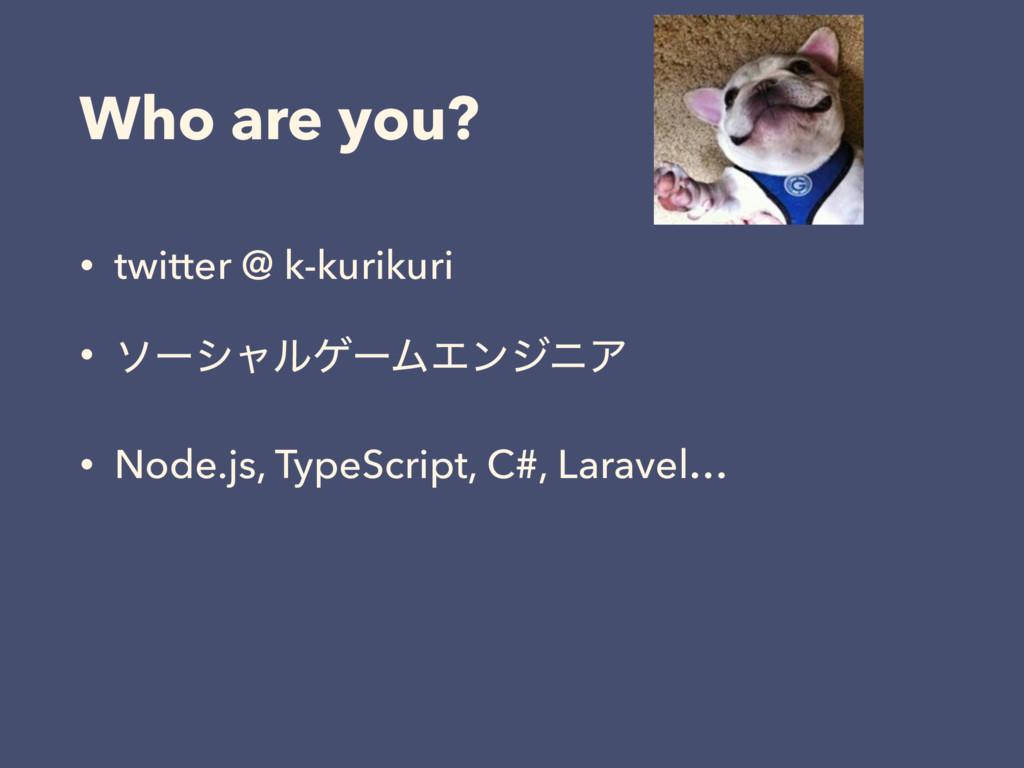 Who are you? • twitter @ k-kurikuri • ιʔγϟϧήʔϜΤ...