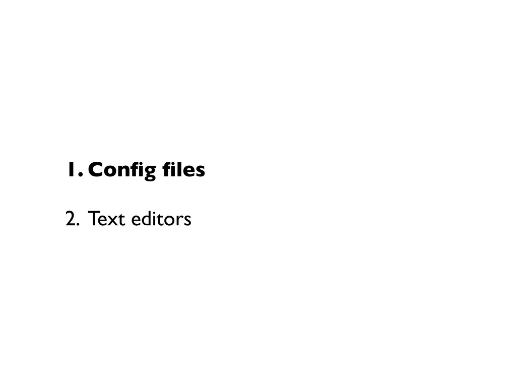 1. Config files 2. Text editors