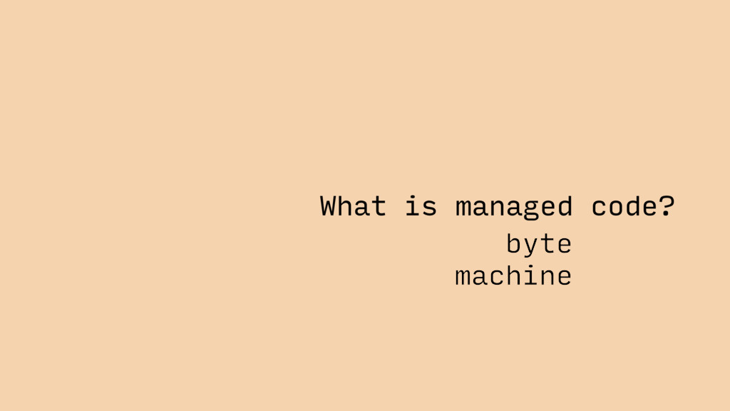 What is managed code? byte