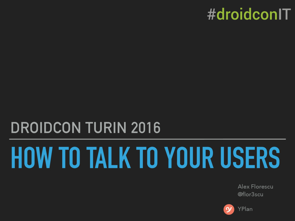 HOW TO TALK TO YOUR USERS DROIDCON TURIN 2016 A...