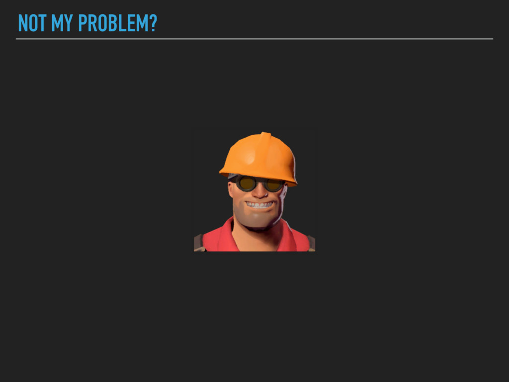 NOT MY PROBLEM?