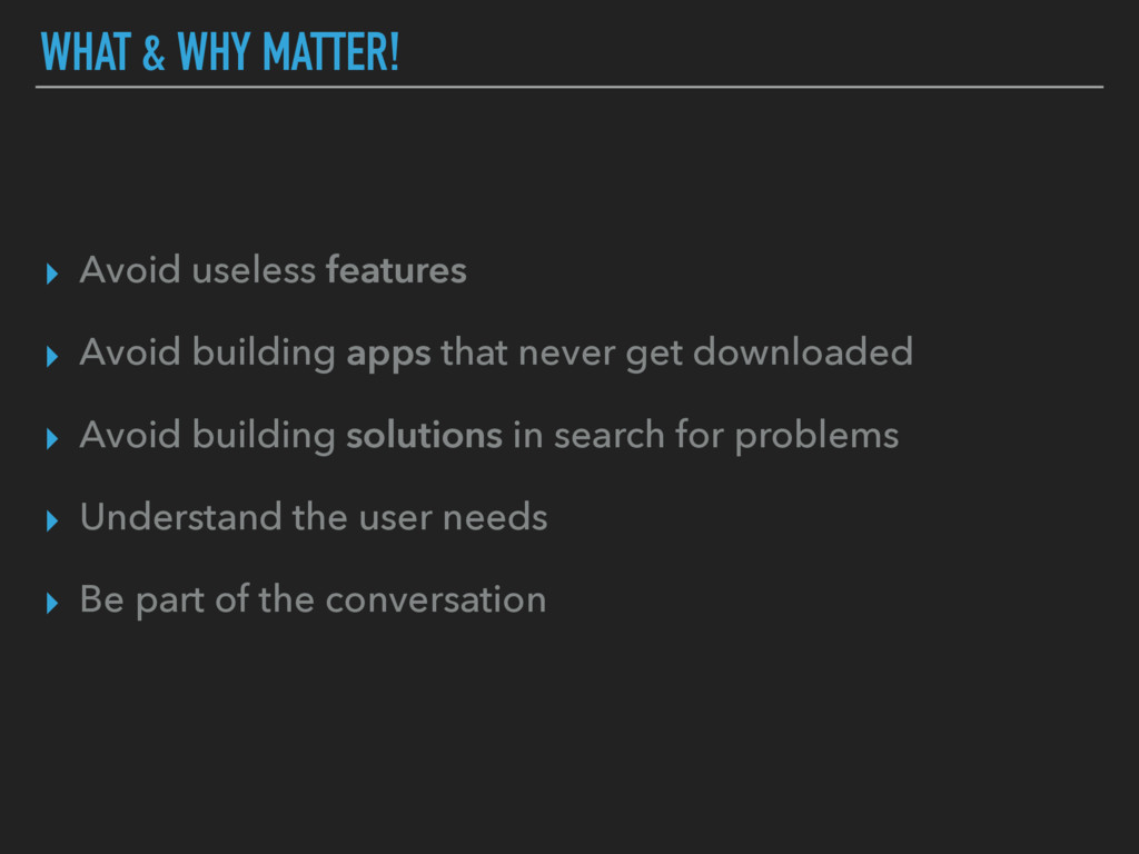 WHAT & WHY MATTER! ▸ Avoid useless features ▸ A...