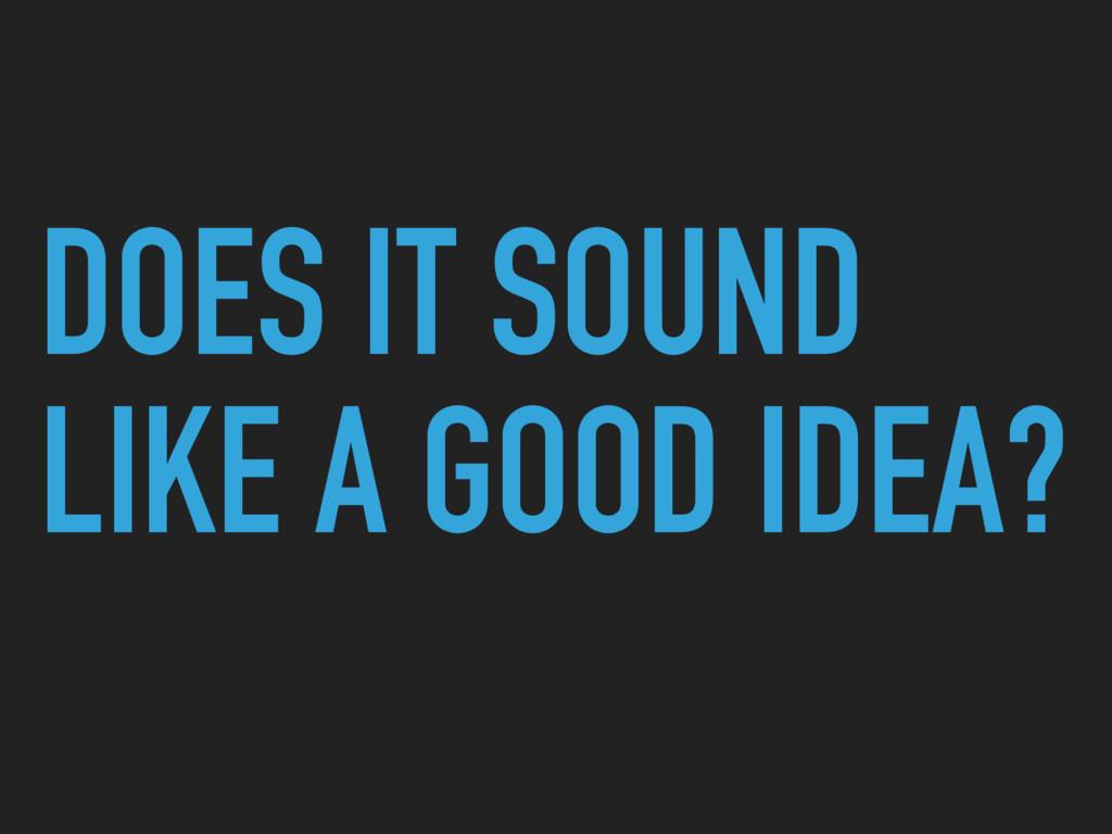 DOES IT SOUND LIKE A GOOD IDEA?