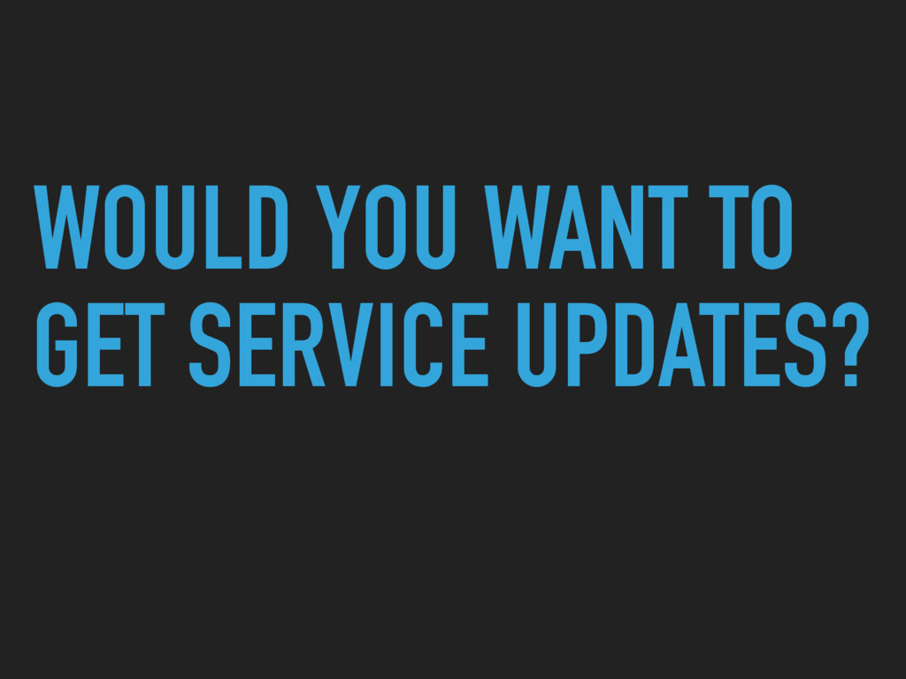 WOULD YOU WANT TO GET SERVICE UPDATES?