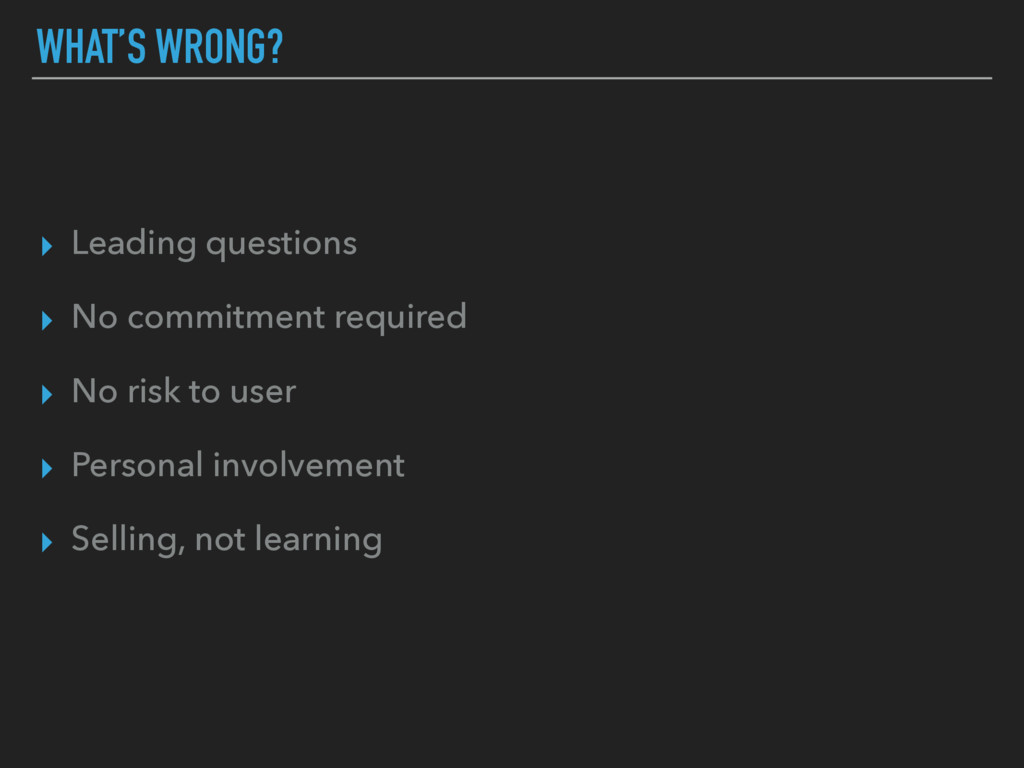 WHAT'S WRONG? ▸ Leading questions ▸ No commitme...