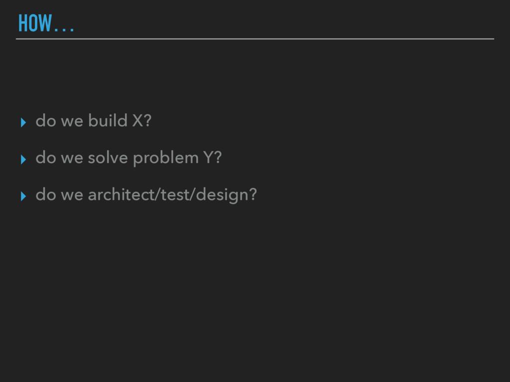 ▸ do we build X? ▸ do we solve problem Y? ▸ do ...