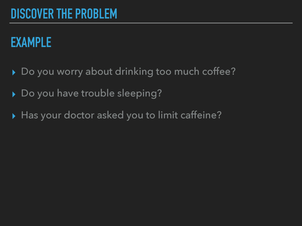 DISCOVER THE PROBLEM ▸ Do you worry about drink...