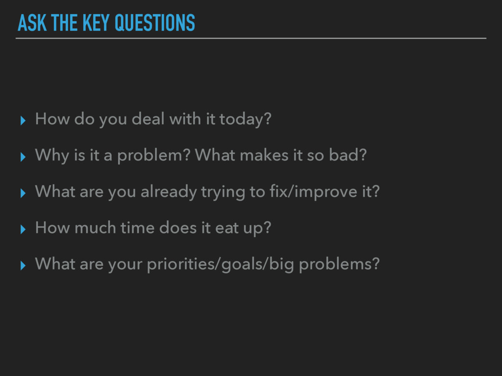 ASK THE KEY QUESTIONS ▸ How do you deal with it...