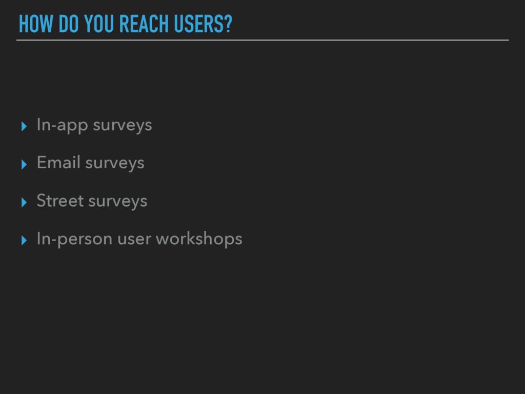 HOW DO YOU REACH USERS? ▸ In-app surveys ▸ Emai...