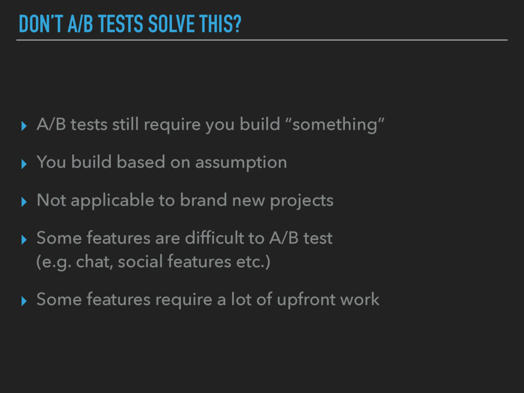 DON'T A/B TESTS SOLVE THIS? ▸ A/B tests still r...