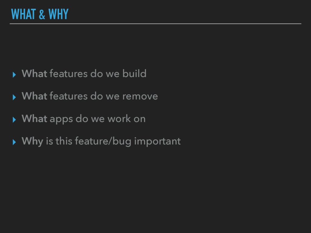 WHAT & WHY ▸ What features do we build ▸ What f...