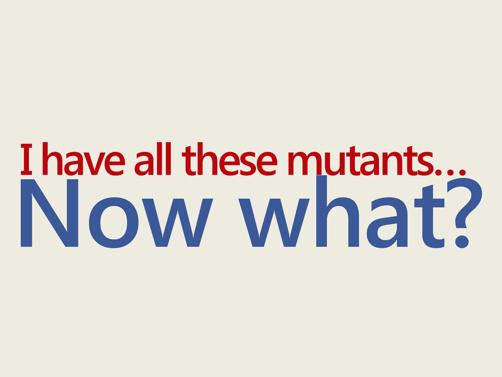 Now what? I have all these mutants…