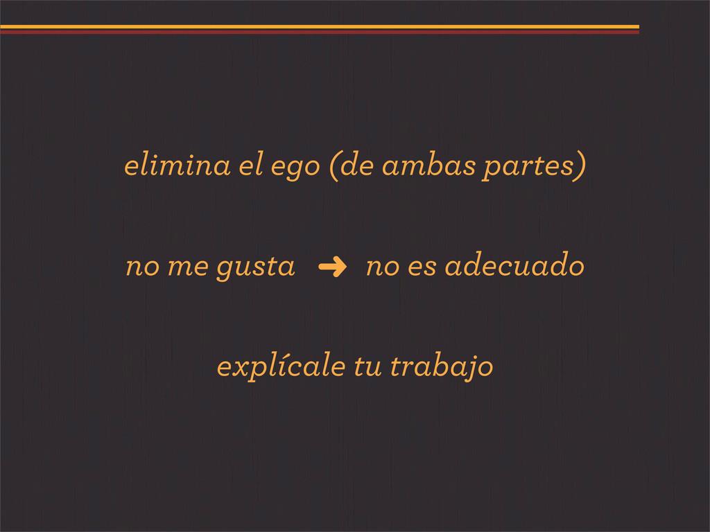 elimina el ego (de ambas partes) no me gusta no...
