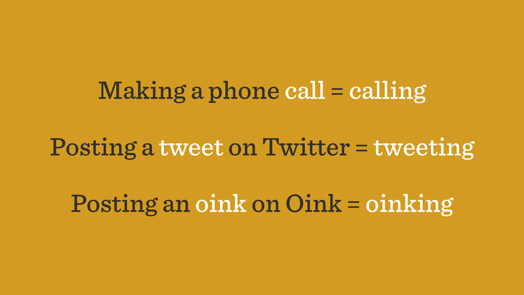 Making a phone call = calling Posting a tweet o...