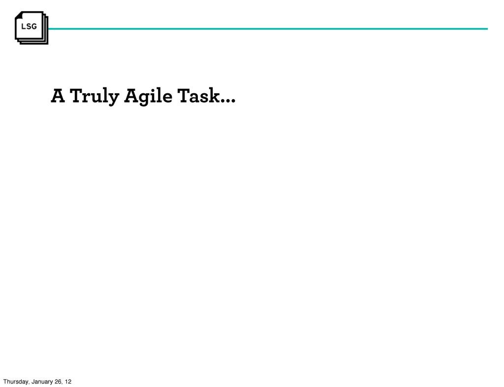 A Truly Agile Task... Thursday, January 26, 12