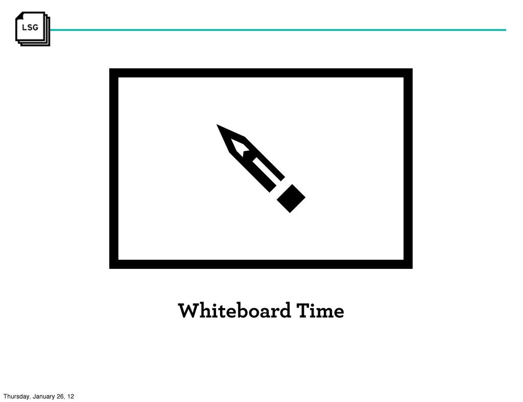 Whiteboard Time Thursday, January 26, 12
