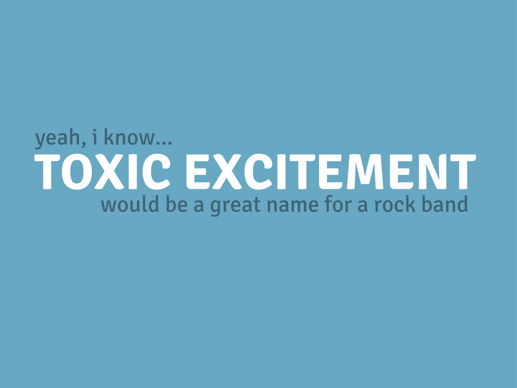 TOXIC EXCITEMENT would be a great name for a ro...